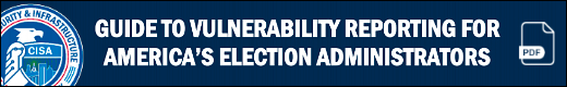 CISA: Vulnerability reporting for America's election administrators (pdf)